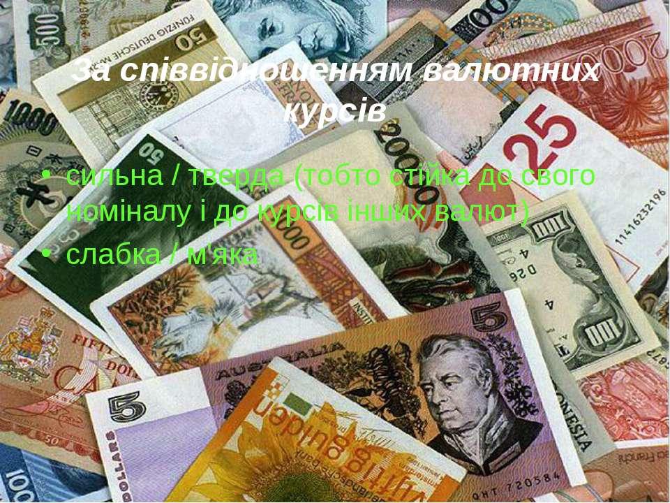 За співвідношенням валютних курсів сильна / тверда (тобто стійка до свого ном...