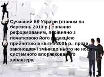 Сучасний КК України (станом на березень 2013 р.) є значно реформованим, порів...