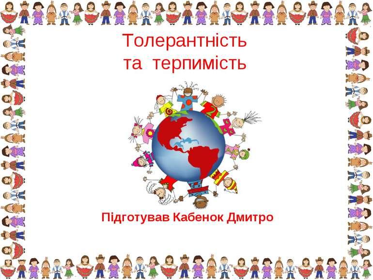 Підготував Кабенок Дмитро Толерантність та терпимість
