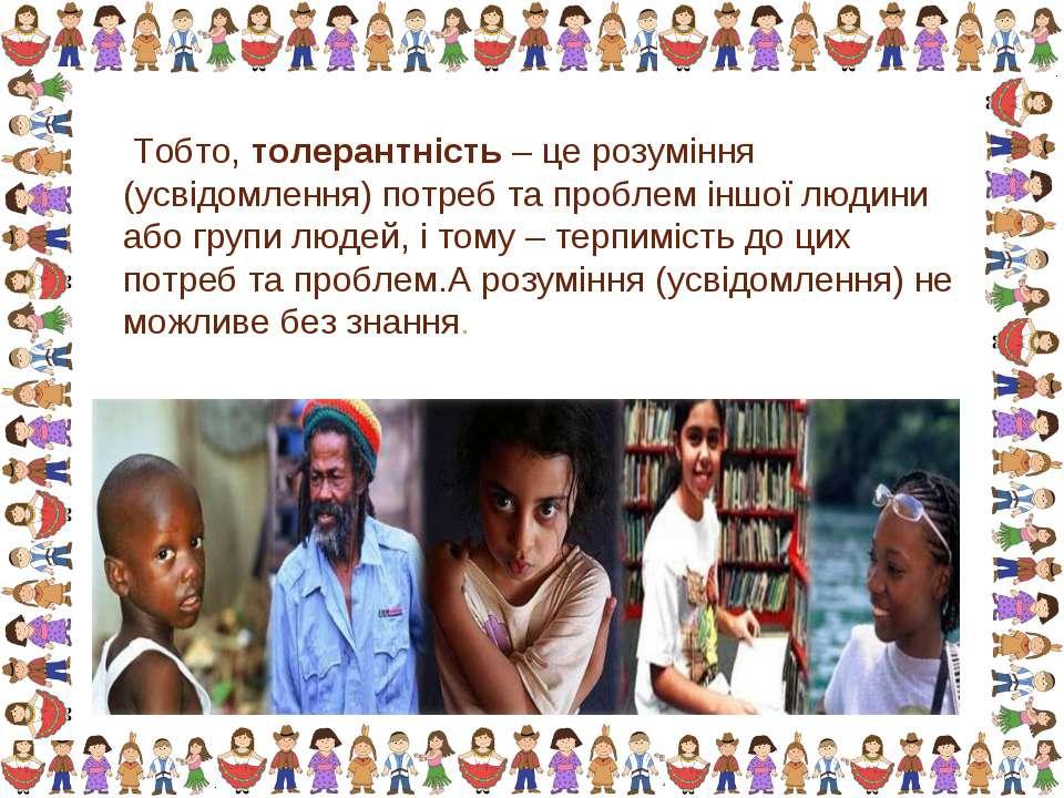 Тобто, толерантність – це розуміння (усвідомлення) потреб та проблем іншої лю...