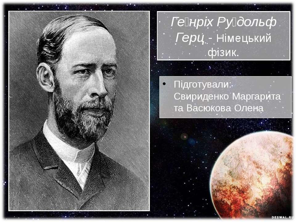 Ге нріх Ру дольф Герц- Німецький фізик. Підготували: Свириденко Маргарита та...