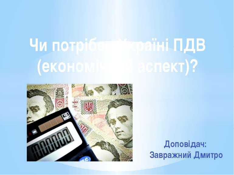Чи потрібен Україні ПДВ (економічний аспект)? Доповідач: Завражний Дмитро
