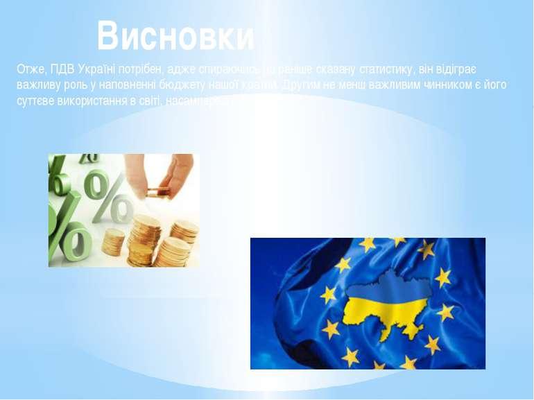 Висновки Отже, ПДВ Україні потрібен, адже спираючись на раніше сказану статис...