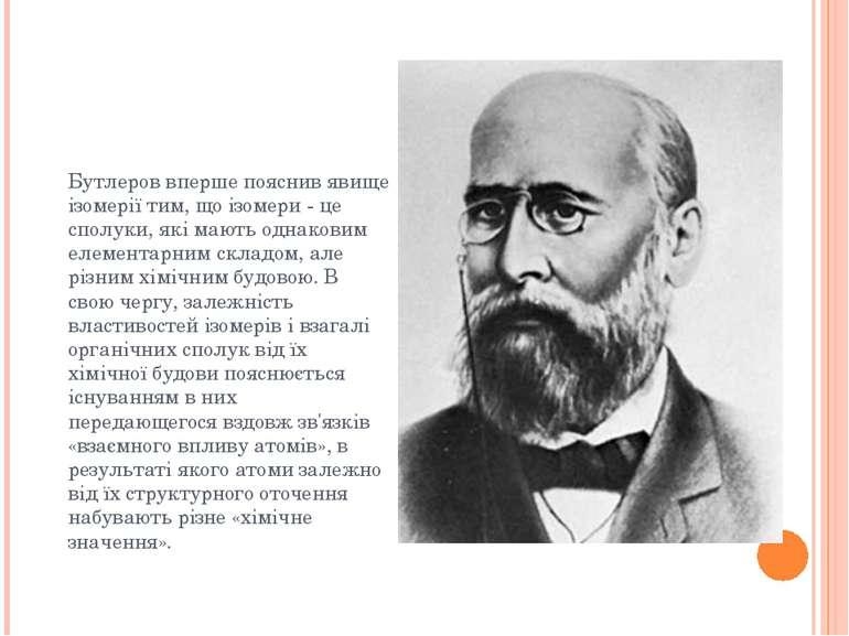 Бутлеров вперше пояснив явище ізомерії тим, що ізомери - це сполуки, які мают...