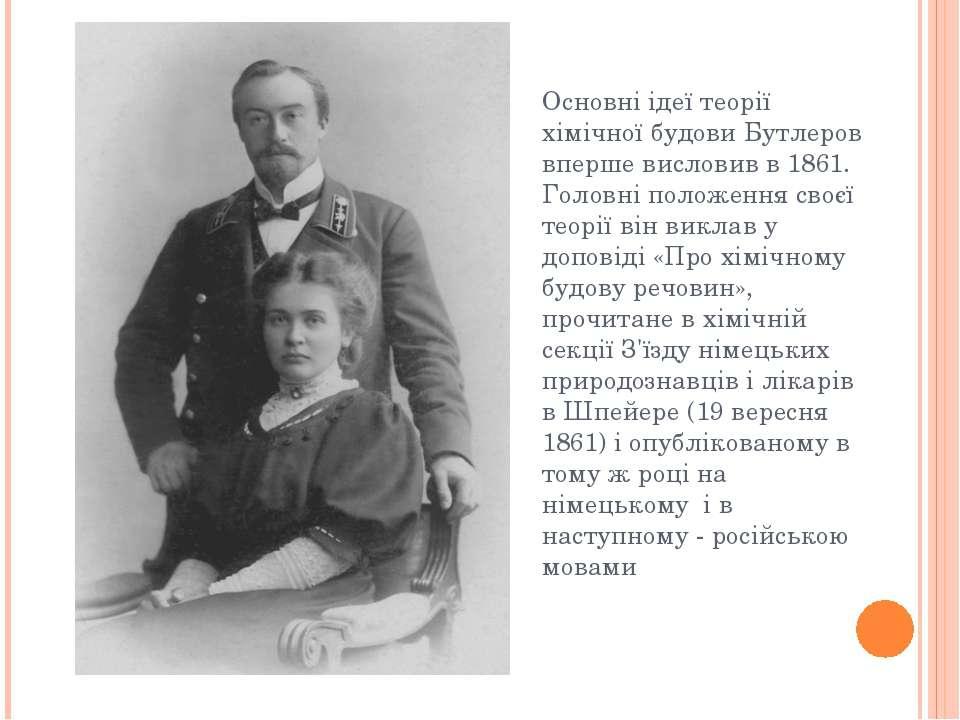 Основні ідеї теорії хімічної будови Бутлеров вперше висловив в 1861. Головні ...