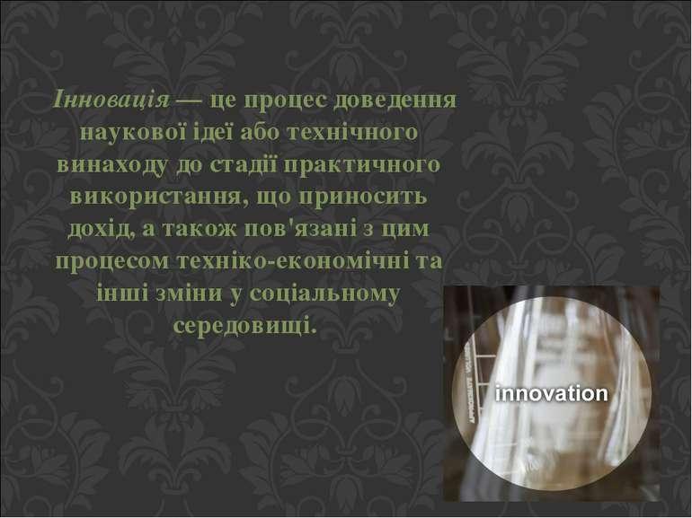 Інновація — це процес доведення наукової ідеї або технічного винаходу до стад...