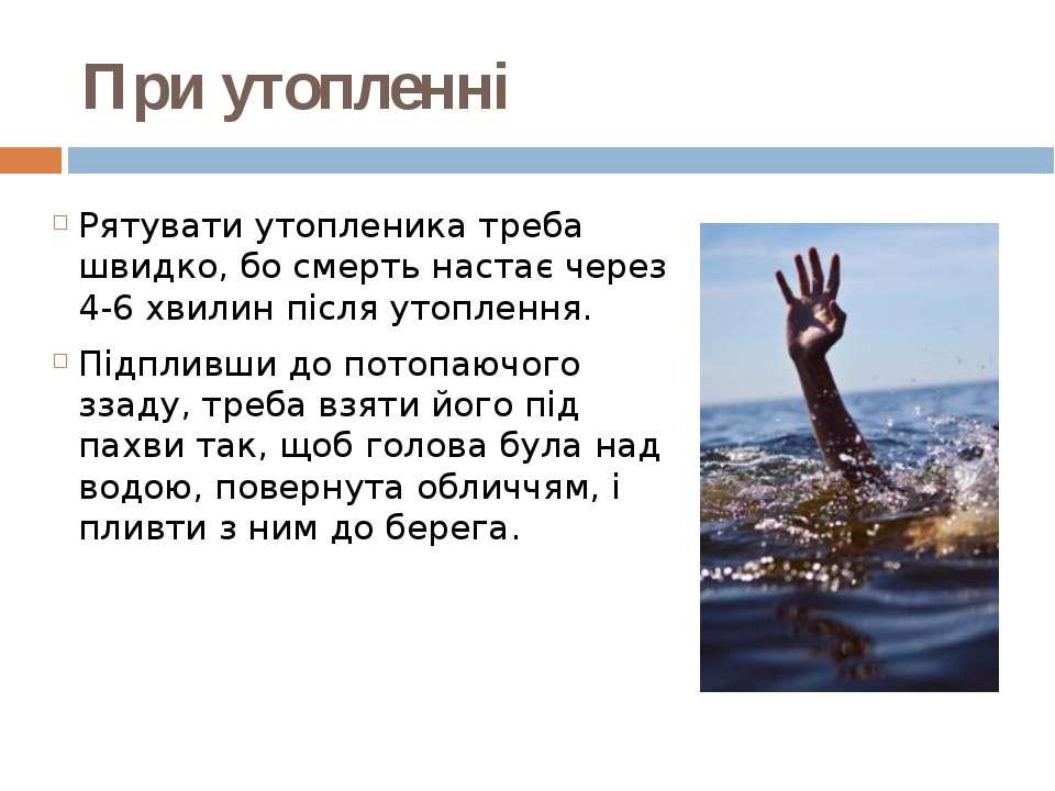 При утопленні Рятувати утопленика треба швидко, бо смерть настає через 4-6 х...