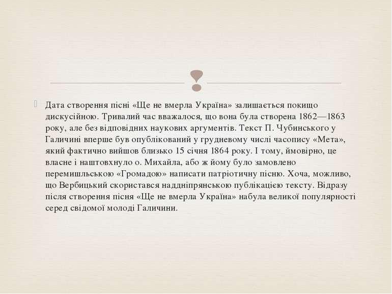 Дата створення пісні «Ще не вмерла Україна» залишається покищо дискусійною. Т...