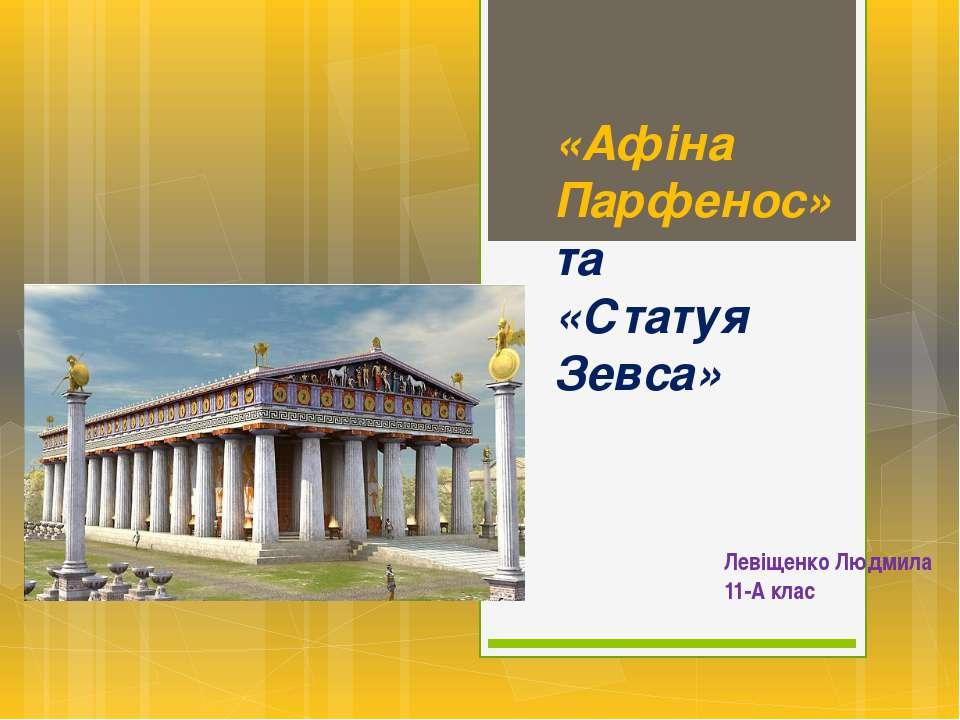 «Афіна Парфенос» та «Статуя Зевса» Левіщенко Людмила 11-А клас