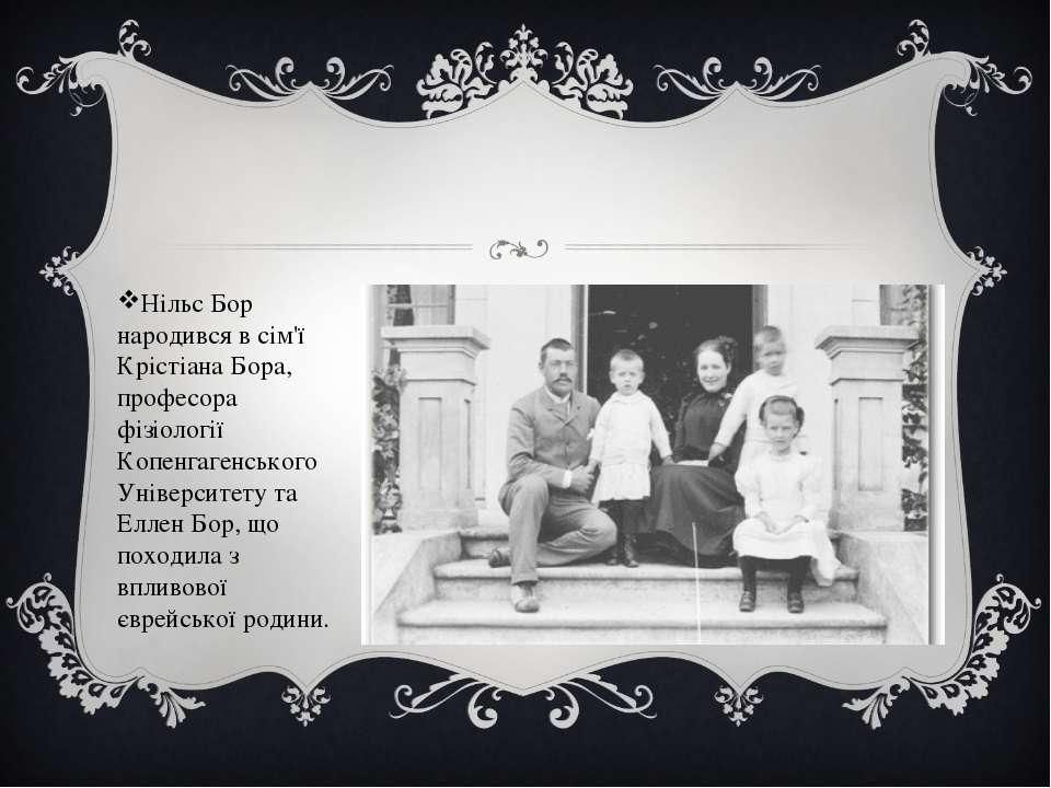 Нільс Бор народився в сім'ї Крістіана Бора, професора фізіології Копенгагенсь...