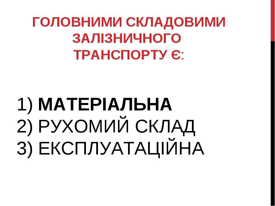 1) МАТЕРІАЛЬНА 2) РУХОМИЙ СКЛАД 3) ЕКСПЛУАТАЦІЙНА  ГОЛОВНИМИ СКЛАДОВИМИ ЗАЛІ...