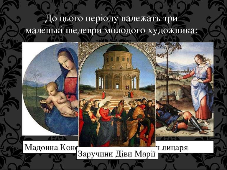 До цього періоду належать три маленькішедевримолодого художника: Мадонна Ко...