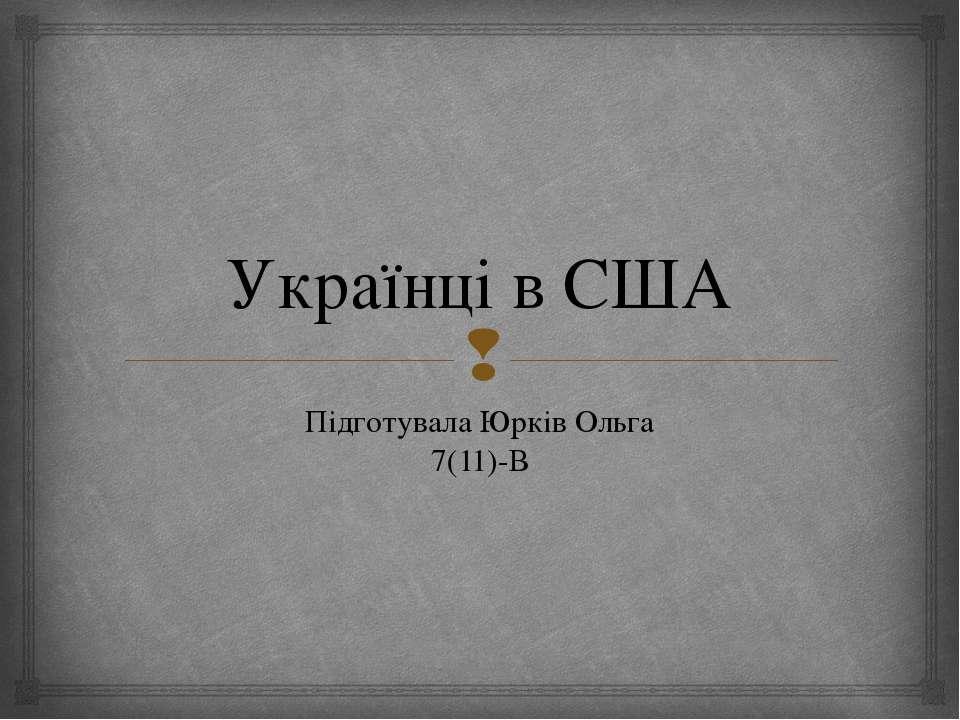 Українці в США Підготувала Юрків Ольга 7(11)-В