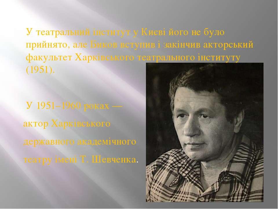 У театральний інститут у Києві його не було прийнято, але Биков вступив і зак...
