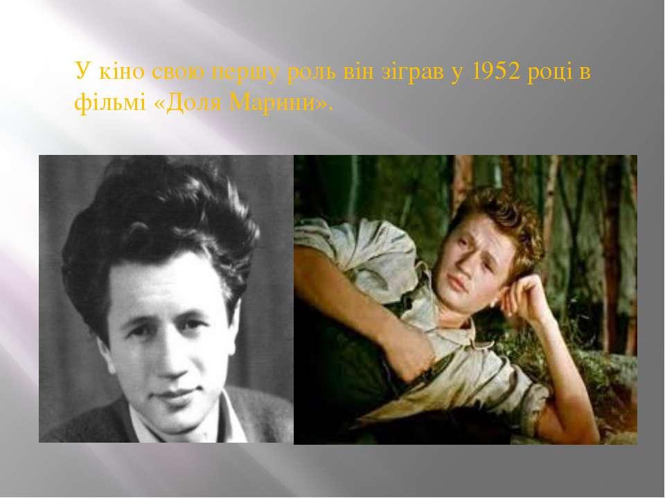 У кіно свою першу роль він зіграв у 1952 році в фільмі «Доля Марини».