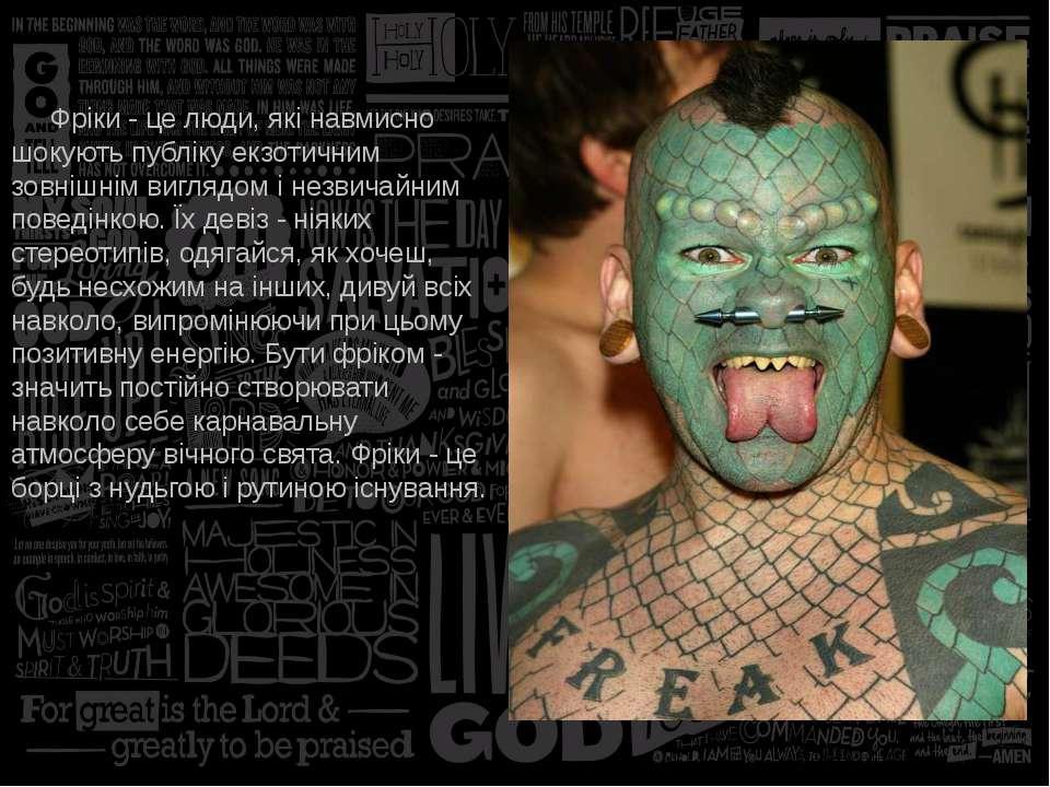 Фріки - це люди, які навмисно шокують публіку екзотичним зовнішнім виглядом і...