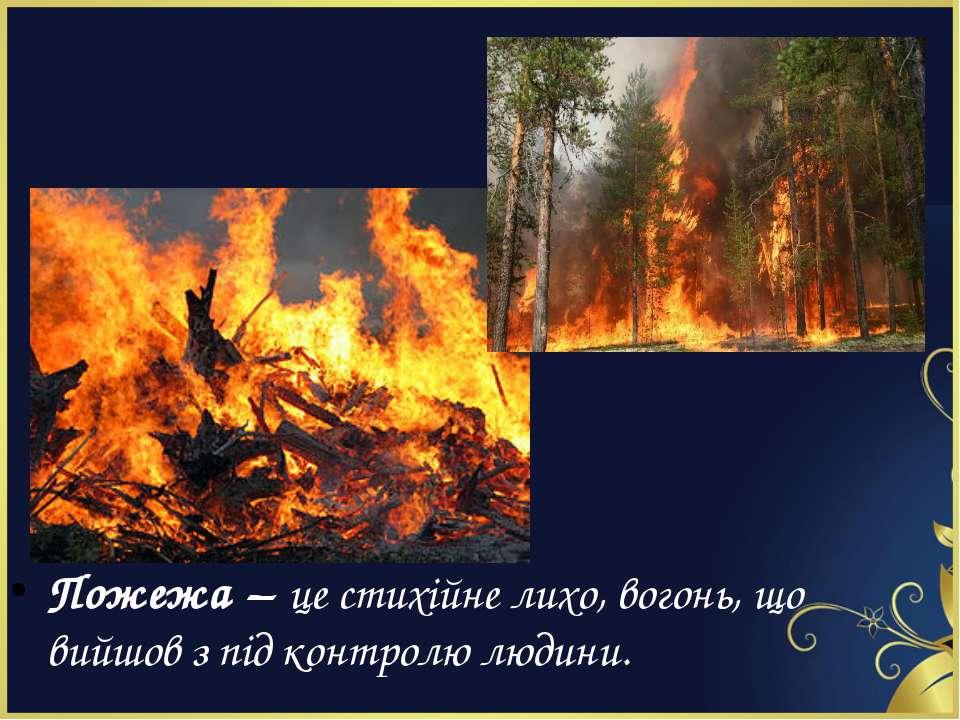 Пожежа – це стихійне лихо, вогонь, що вийшов з під контролю людини.