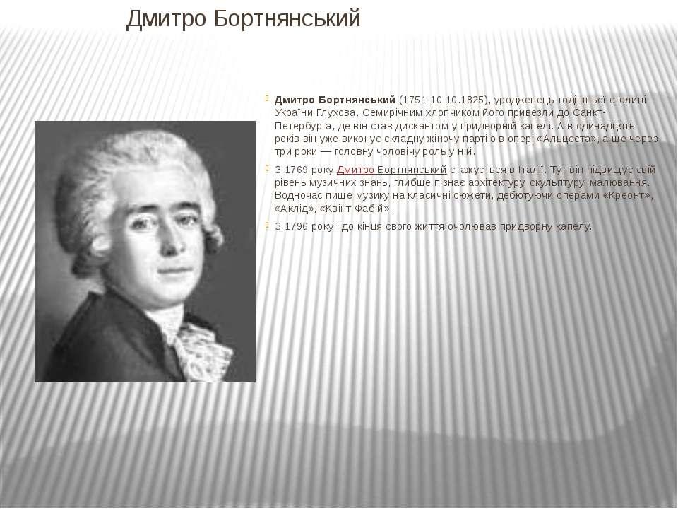 Дмитро Бортнянський Дмитро Бортнянський(1751-10.10.1825), уродженець тодішнь...