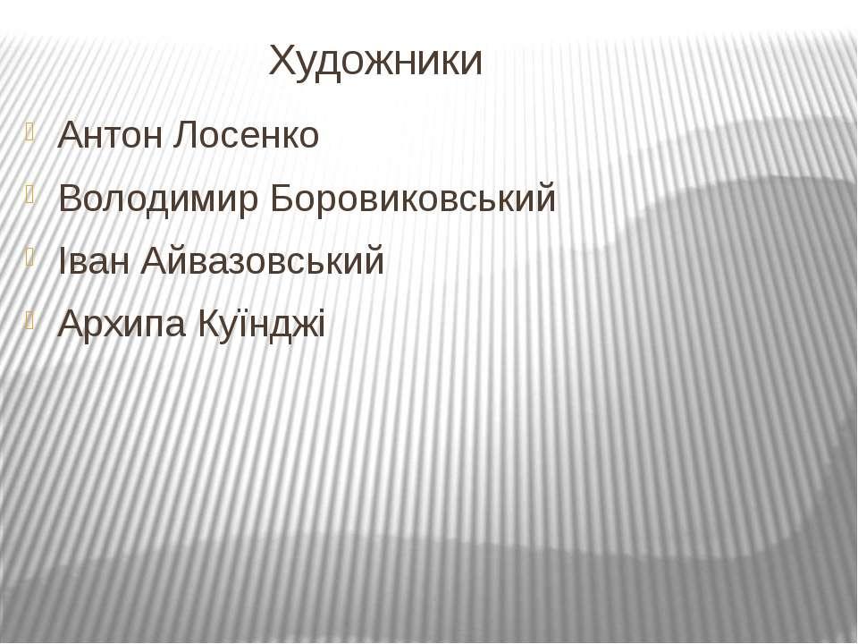 Художники Антон Лосенко Володимир Боровиковський Іван Айвазовський Архипа Куї...