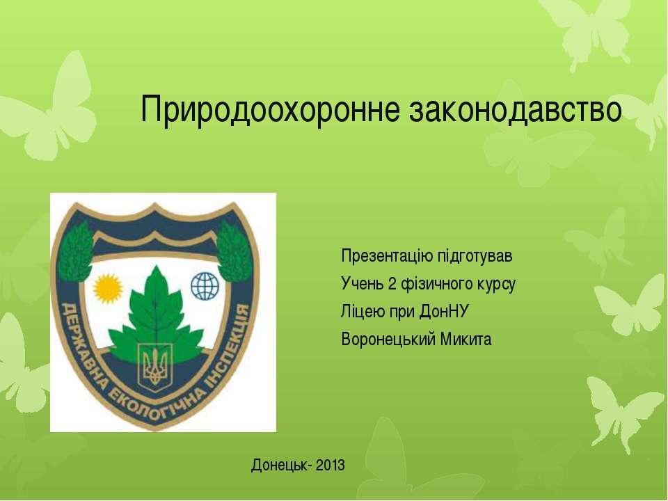 Природоохоронне законодавство Презентацію підготував Учень 2 фізичного курсу ...
