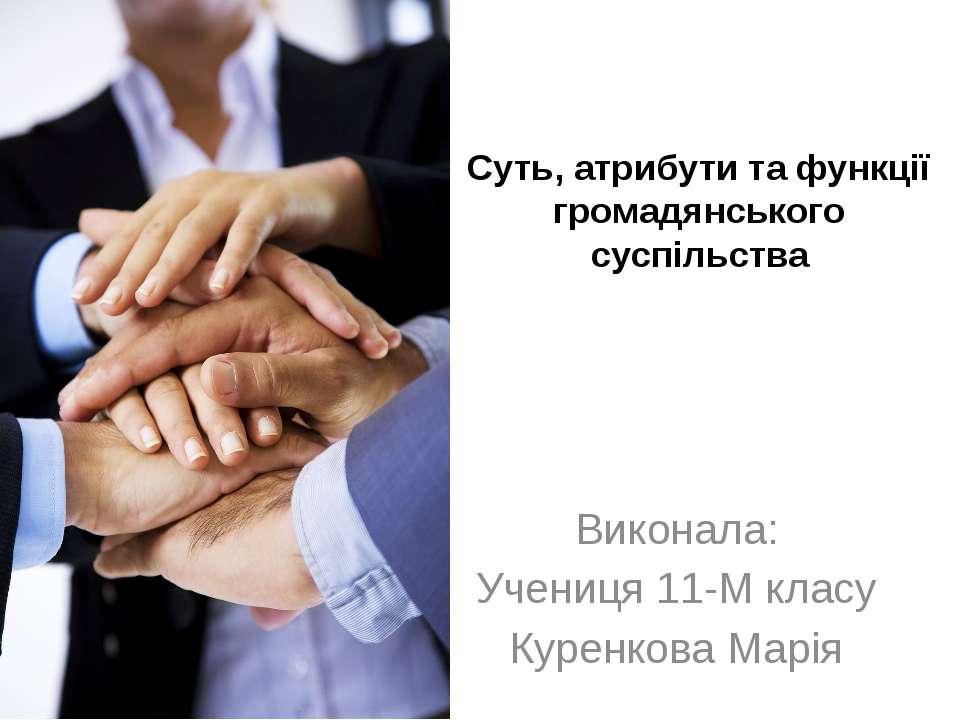 Суть, атрибути та функції громадянського суспільства Виконала: Учениця 11-М к...