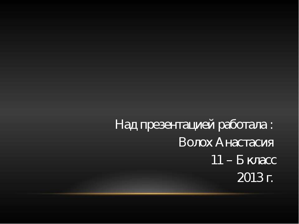 Над презентацией работала : Волох Анастасия 11 – Б класс 2013 г.
