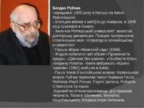 Богдан Рубчак -народився 1935 року в Калуші на Івано- Франківщині; - Хлопцем ...