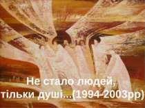 Не стало людей, тільки душі...(1994-2003рр)