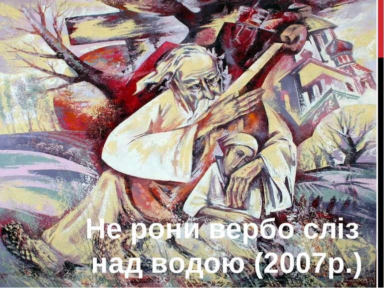 Не рони вербо сліз над водою (2007р.)