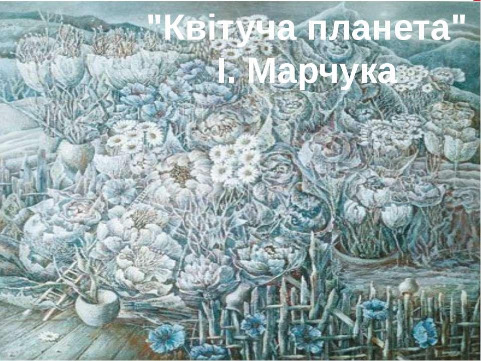 """""""Квітуча планета"""" І. Марчука"""