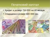 Початковий капітал Кредит в розмірі 750 000 на 48 місяців. Спадщина в розмірі...