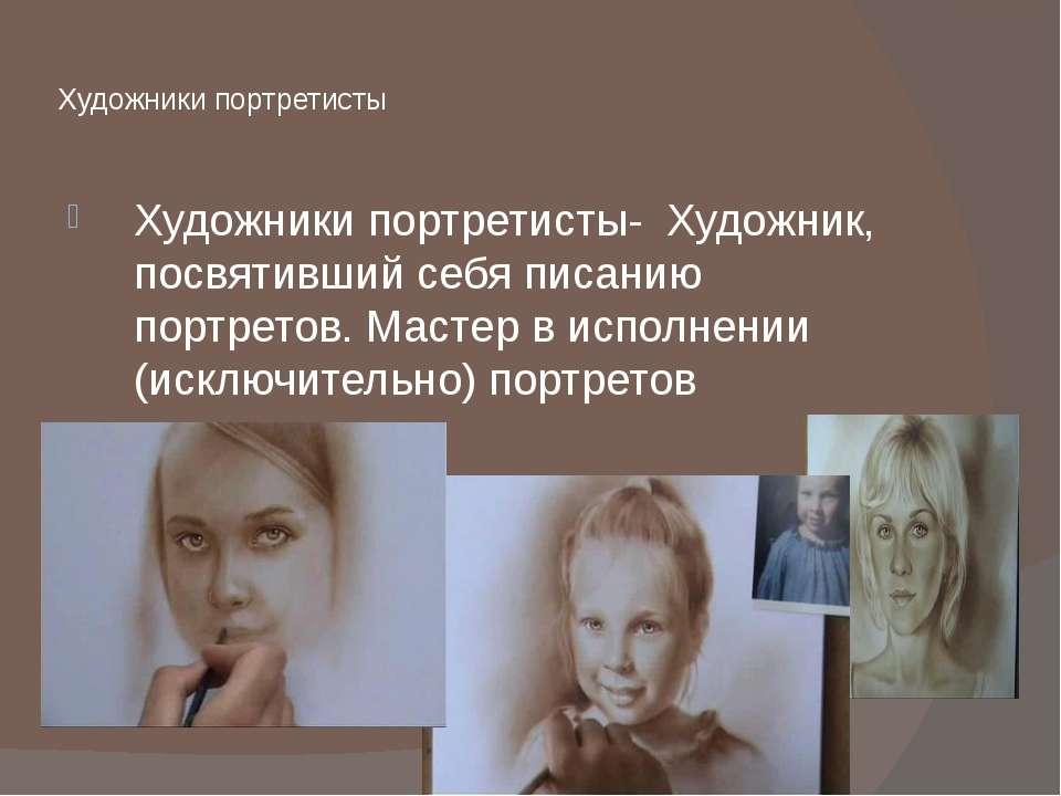 Художники портретисты Художники портретисты- Художник, посвятивший себя писа...
