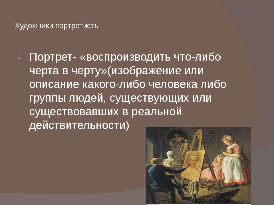 Художники портретисты Портрет-«воспроизводить что-либо черта в черту»(изобра...