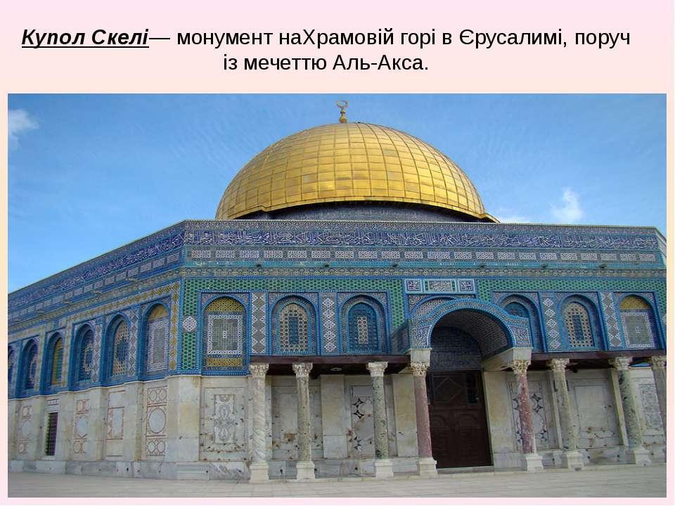 Купол Скелі— монумент наХрамовій горівЄрусалимі, поруч ізмечеттю Аль-Акса.