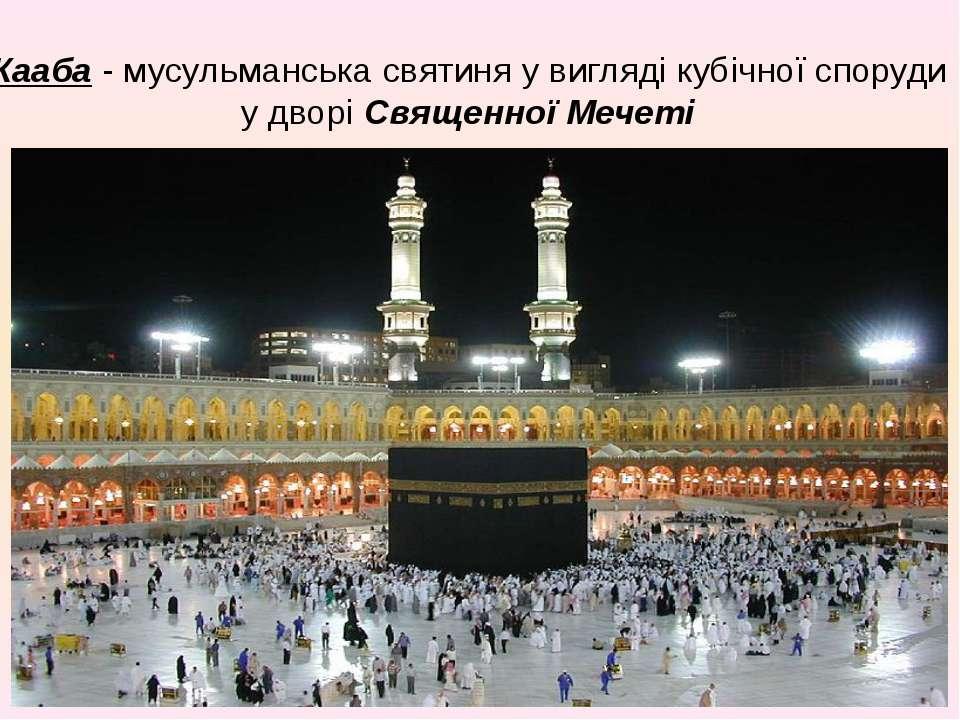 Кааба - мусульманська святиня у вигляді кубічної споруди у дворі Священної Ме...