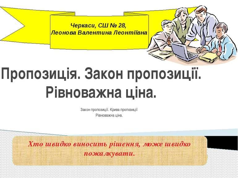 Черкаси, СШ № 28, Леонова Валентина Леонтіївна Пропозиція. Закон пропозиції. ...