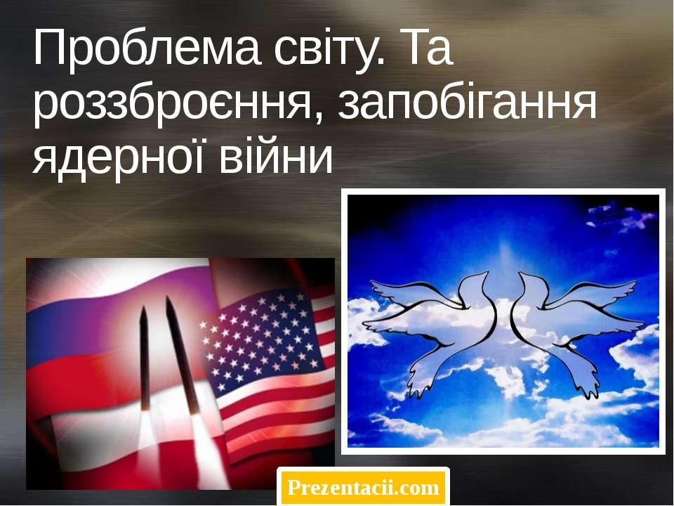 Проблема світу. Та роззброєння, запобігання ядерної війни Prezentacii.com