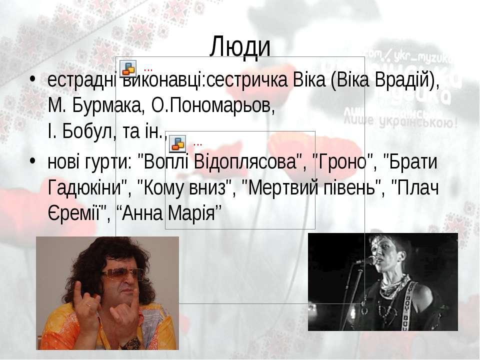Люди естрадні виконавці:сестричка Віка (Віка Врадій), М. Бурмака, О.Пономарьо...