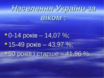 Населення України за віком : 0-14 років – 14,07 %; 15-49 років – 43,97 %; 50 ...