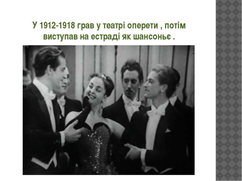 У 1912-1918 грав у театрі оперети , потім виступав на естраді як шансоньє .