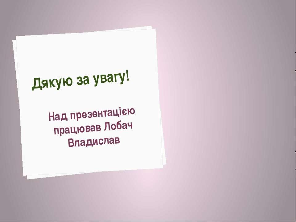 Дякую за увагу! Над презентацією працював Лобач Владислав