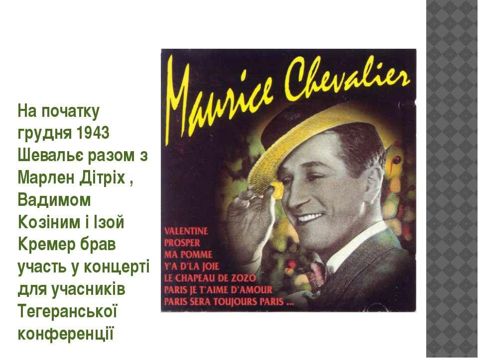На початку грудня 1943 Шевальє разом з Марлен Дітріх , Вадимом Козіним і Ізой...