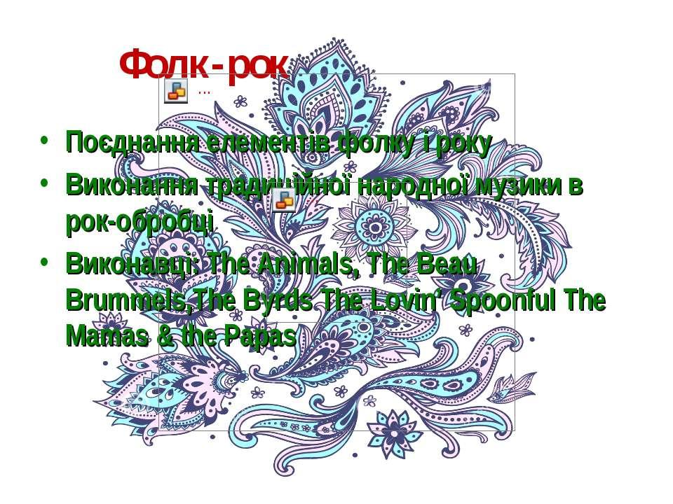 Фолк-рок Поєднання елементів фолку і року Виконання традиційної народної музи...