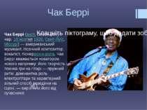 Чак Беррі Чак Беррі(англ.Chuck Berry, нар.18 жовтня1926,Сент-Луїс,Міссу...