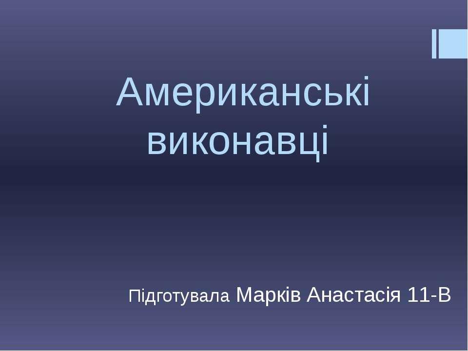 Американські виконавці Підготувала Марків Анастасія 11-В