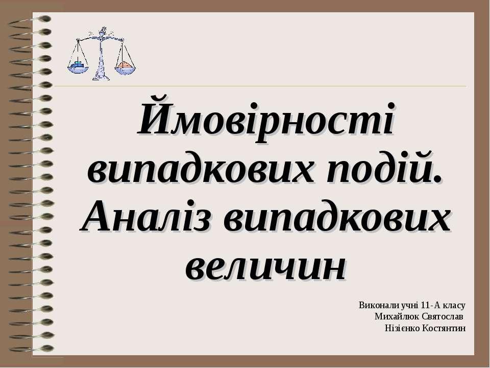 Виконали учні 11-А класу Михайлюк Святослав Нізієнко Костянтин Ймовірності ви...
