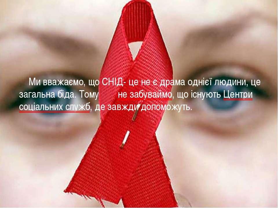 Ми вважаємо, що СНІД- це не є драма однієї людини, це загальна біда. Тому не ...