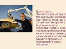 Директором Океанографічного музею в Монако Кусто залишався протягом 32 років,...