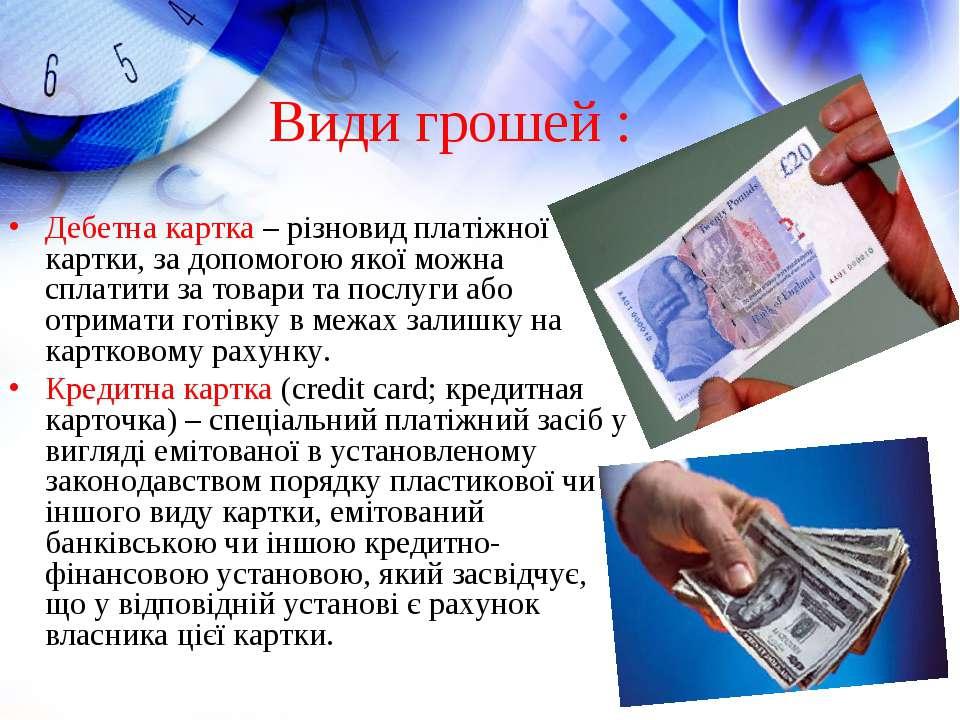 Види грошей : Дебетна картка – різновид платіжної картки, за допомогою якої м...