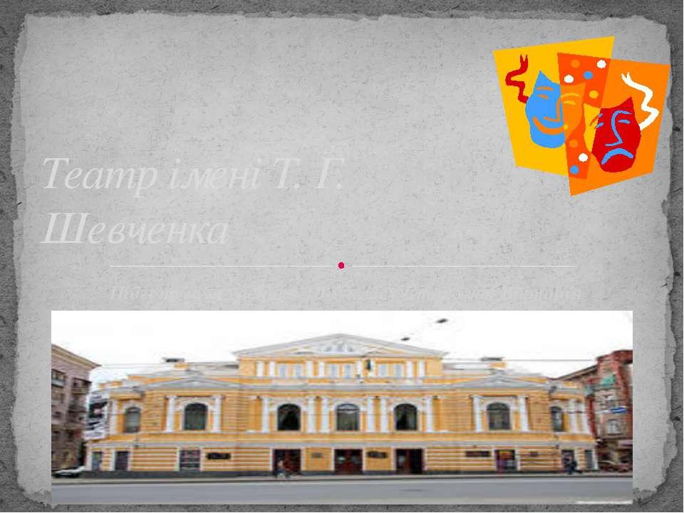 Підготувала учениця 10-б класу Стоколюк Вікторія Театр імені Т. Г. Шевченка